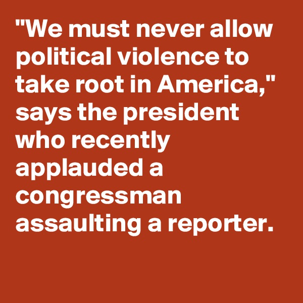 """We must never allow political violence to take root in America,"" says the president who recently applauded a congressman assaulting a reporter."
