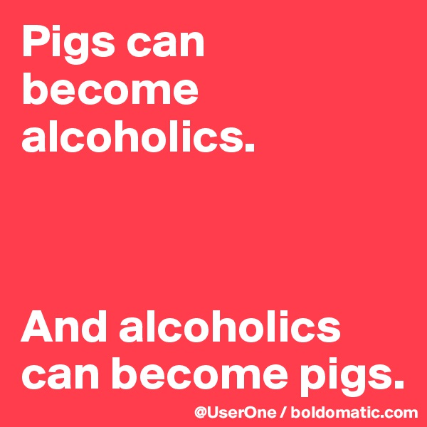 Pigs can become alcoholics.    And alcoholics can become pigs.