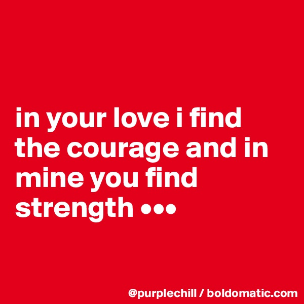 in your love i find the courage and in mine you find strength •••