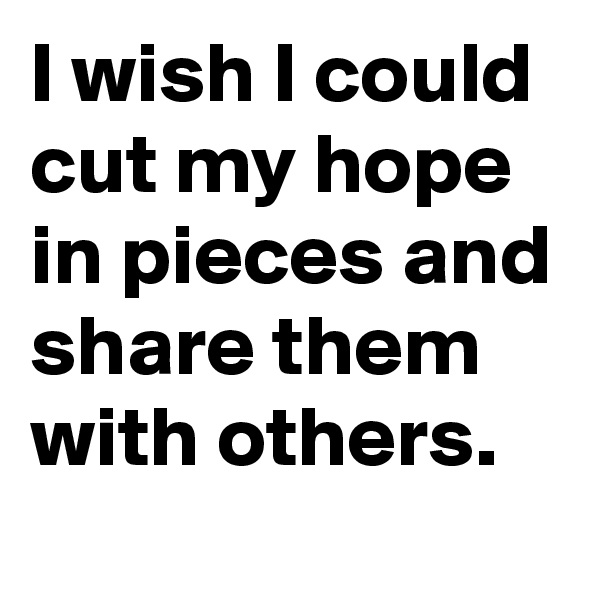 I wish I could cut my hope in pieces and share them with others.