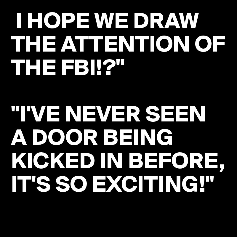 """I HOPE WE DRAW THE ATTENTION OF THE FBI!?""""  """"I'VE NEVER SEEN A DOOR BEING KICKED IN BEFORE, IT'S SO EXCITING!"""""""