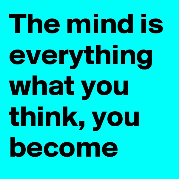 The mind is everything what you think, you become