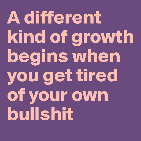A different kind of growth begins when you get tired of your own bullshit
