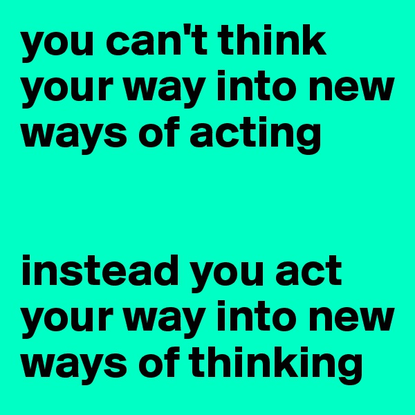 you can't think your way into new ways of acting   instead you act your way into new ways of thinking