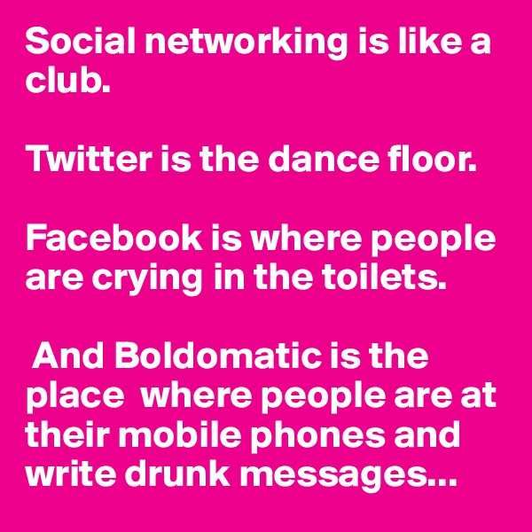 Social networking is like a club.   Twitter is the dance floor.  Facebook is where people are crying in the toilets.   And Boldomatic is the place  where people are at their mobile phones and write drunk messages...