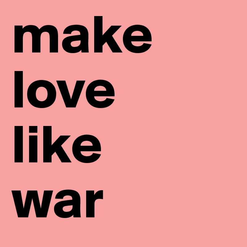 make love  like  war