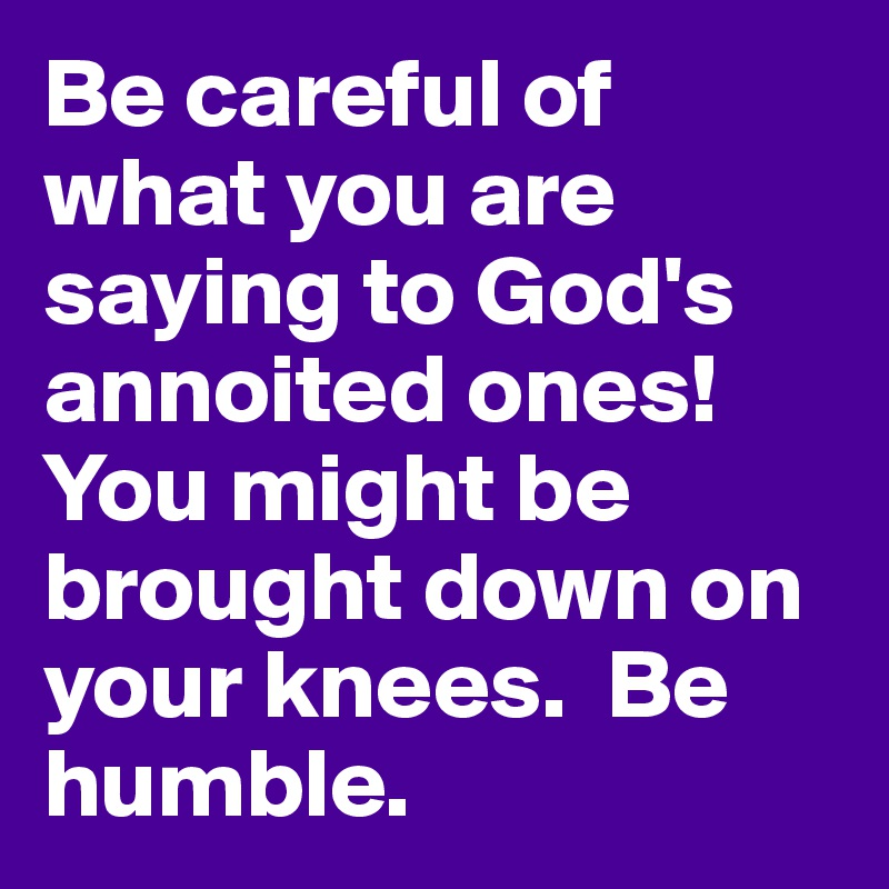 Be careful of what you are saying to God's annoited ones!  You might be brought down on your knees.  Be humble.