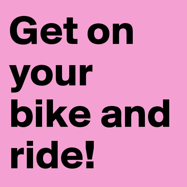 Get on your bike and ride!