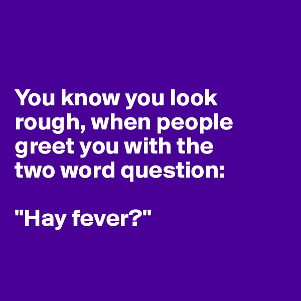 "You know you look rough, when people greet you with the  two word question:  ""Hay fever?"""