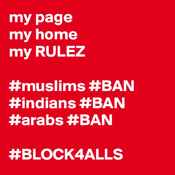 my page my home my RULEZ  #muslims #BAN #indians #BAN #arabs #BAN  #BLOCK4ALLS