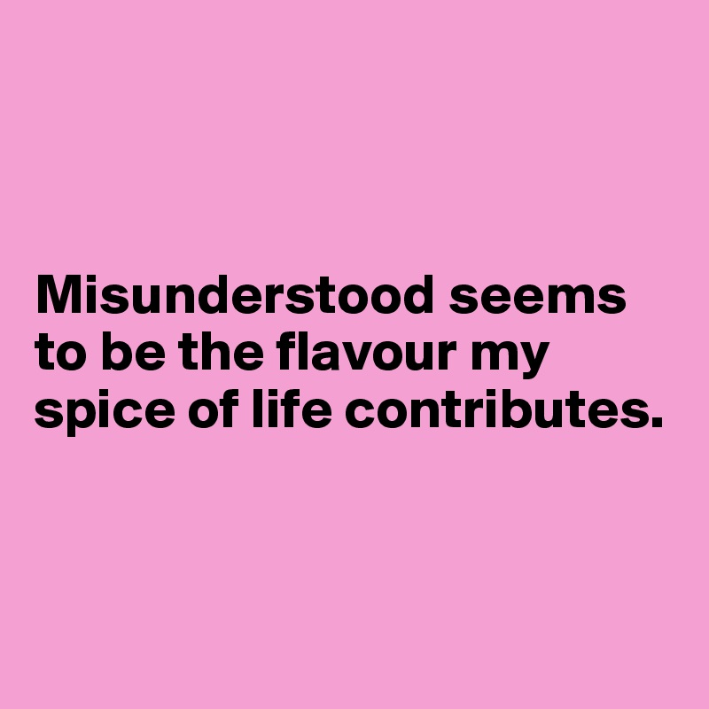 Misunderstood seems to be the flavour my spice of life contributes.