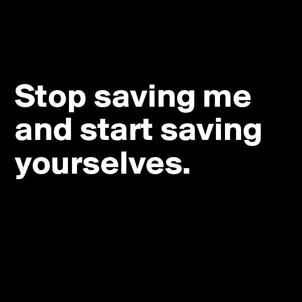 Stop saving me and start saving yourselves.
