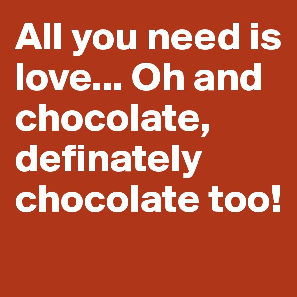 All you need is love... Oh and chocolate, definately chocolate too!