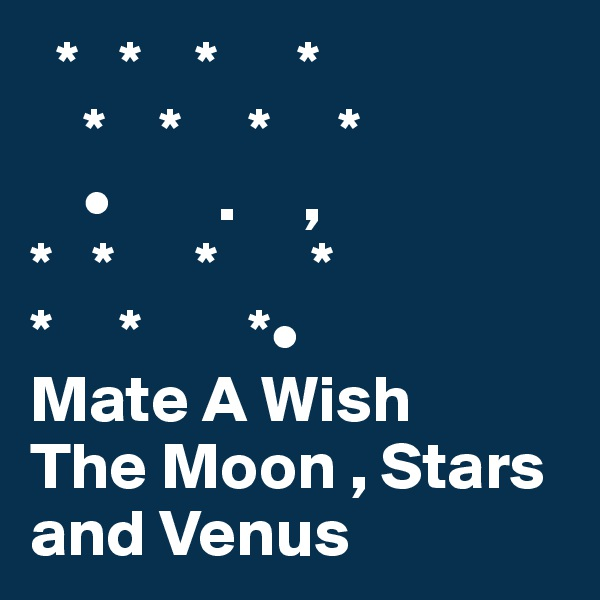 *   *    *      *     *    *     *     *     •        .     , *   *      *       * *     *        *• Mate A Wish The Moon , Stars and Venus