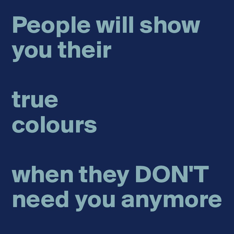 People will show you their   true colours   when they DON'T need you anymore