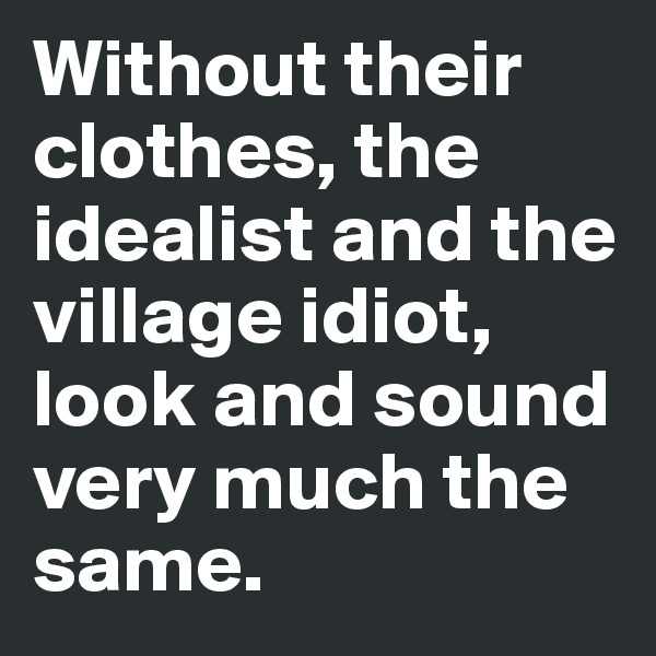 Without their clothes, the idealist and the village idiot, look and sound very much the same.