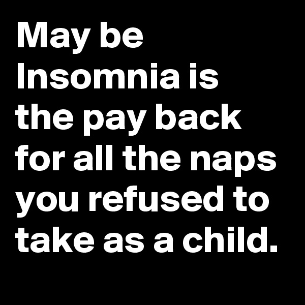 May be Insomnia is the pay back for all the naps you refused to take as a child.