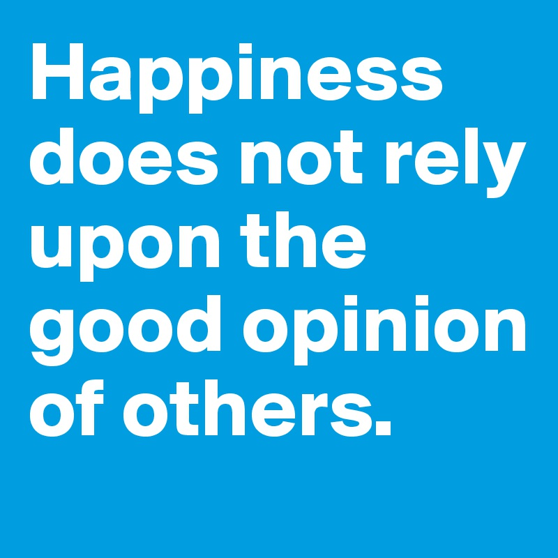 Happiness does not rely upon the good opinion of others.