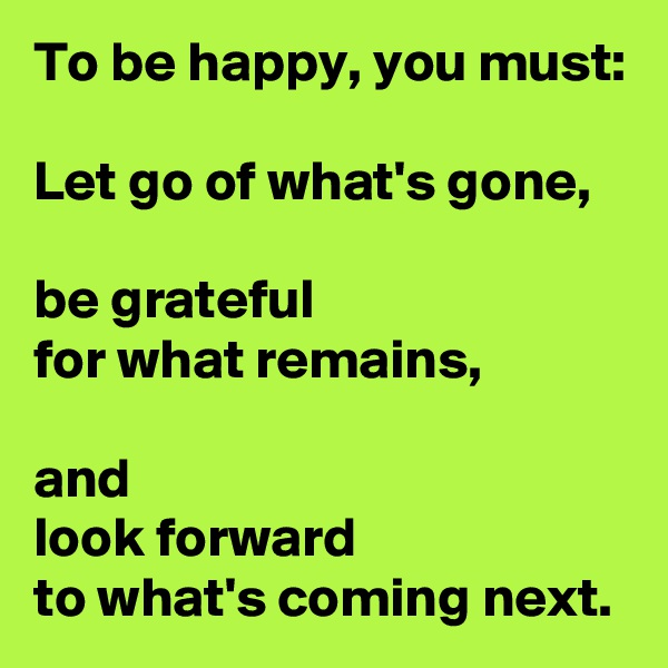 To be happy, you must:  Let go of what's gone,  be grateful  for what remains,  and  look forward  to what's coming next.