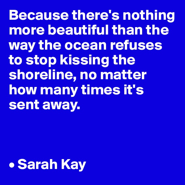 Because there's nothing more beautiful than the way the ocean refuses to stop kissing the shoreline, no matter how many times it's sent away.    • Sarah Kay