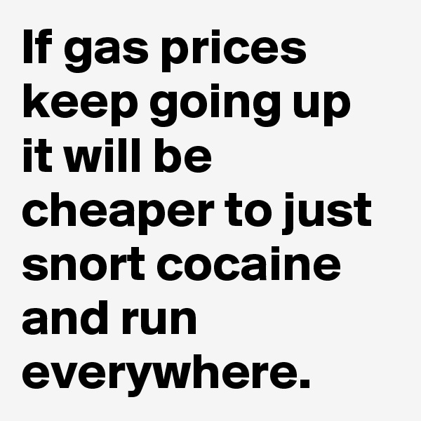 If gas prices keep going up it will be cheaper to just snort cocaine and run everywhere.