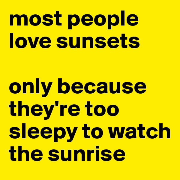 most people love sunsets  only because they're too sleepy to watch the sunrise