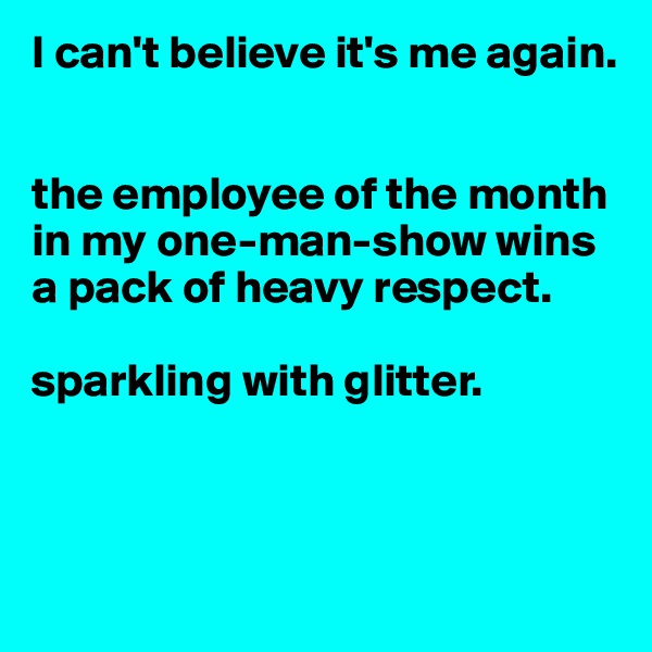 I can't believe it's me again.   the employee of the month in my one-man-show wins a pack of heavy respect.   sparkling with glitter.
