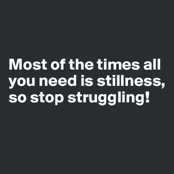 Most of the times all you need is stillness, so stop struggling!