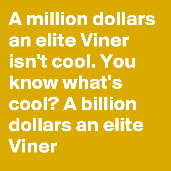 A million dollars an elite Viner isn't cool. You know what's cool? A billion dollars an elite Viner