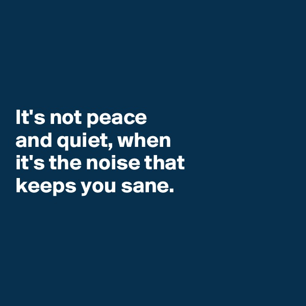 It's not peace  and quiet, when  it's the noise that  keeps you sane.
