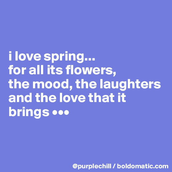 i love spring...  for all its flowers,  the mood, the laughters  and the love that it  brings •••