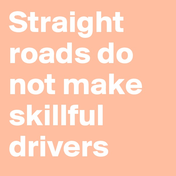 Straight roads do not make skillful drivers