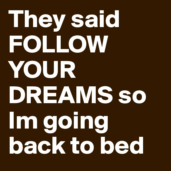 They said FOLLOW YOUR DREAMS so Im going back to bed