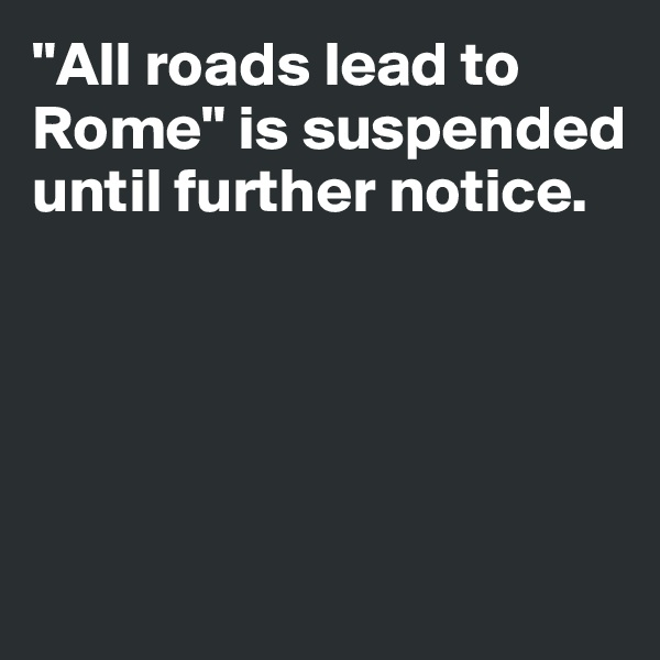 """All roads lead to Rome"" is suspended until further notice."