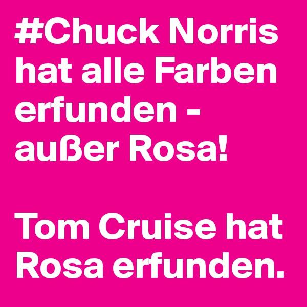 #Chuck Norris  hat alle Farben erfunden - außer Rosa!   Tom Cruise hat Rosa erfunden.