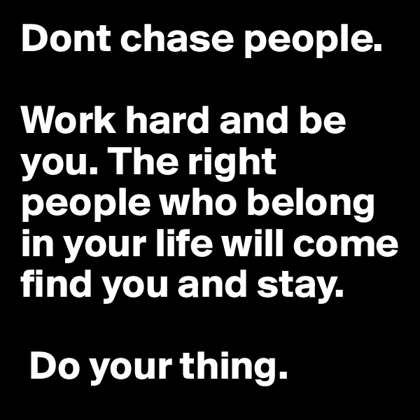 Dont chase people.   Work hard and be you. The right people who belong in your life will come find you and stay.   Do your thing.