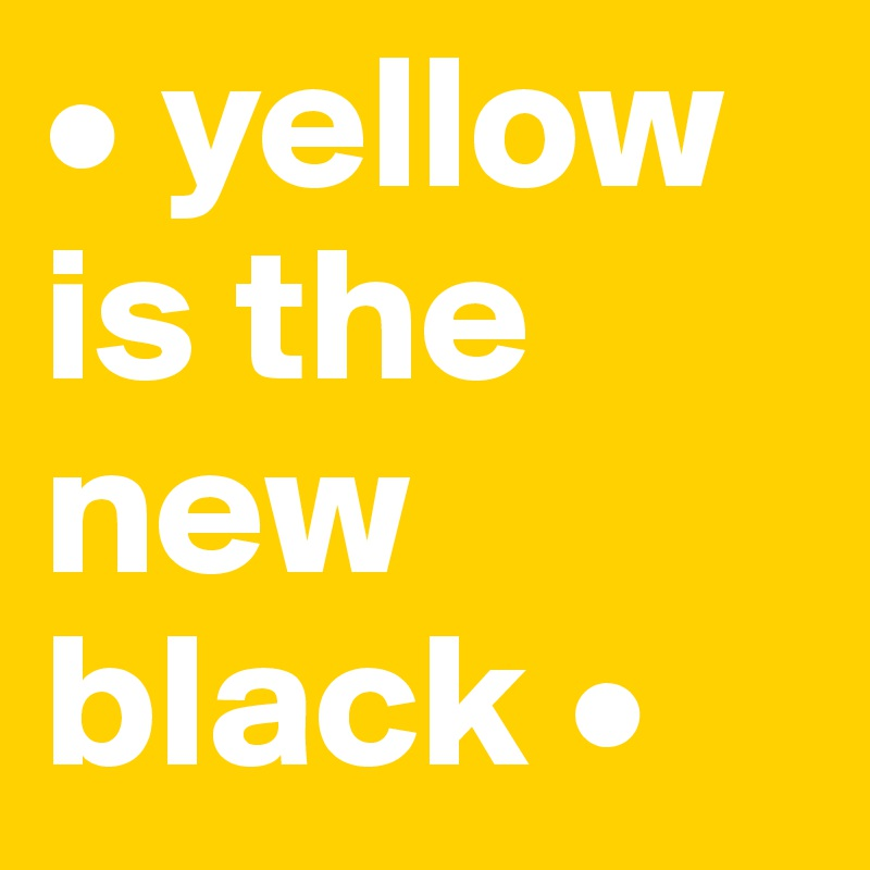 • yellow    is the new black •