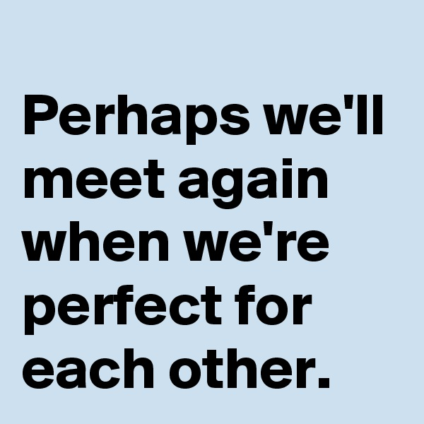 Perhaps we'll meet again when we're perfect for each other.