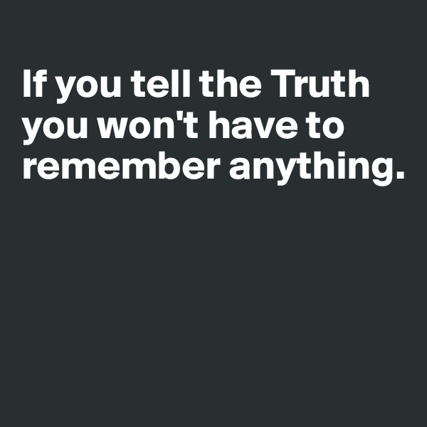 If you tell the Truth you won't have to remember anything.