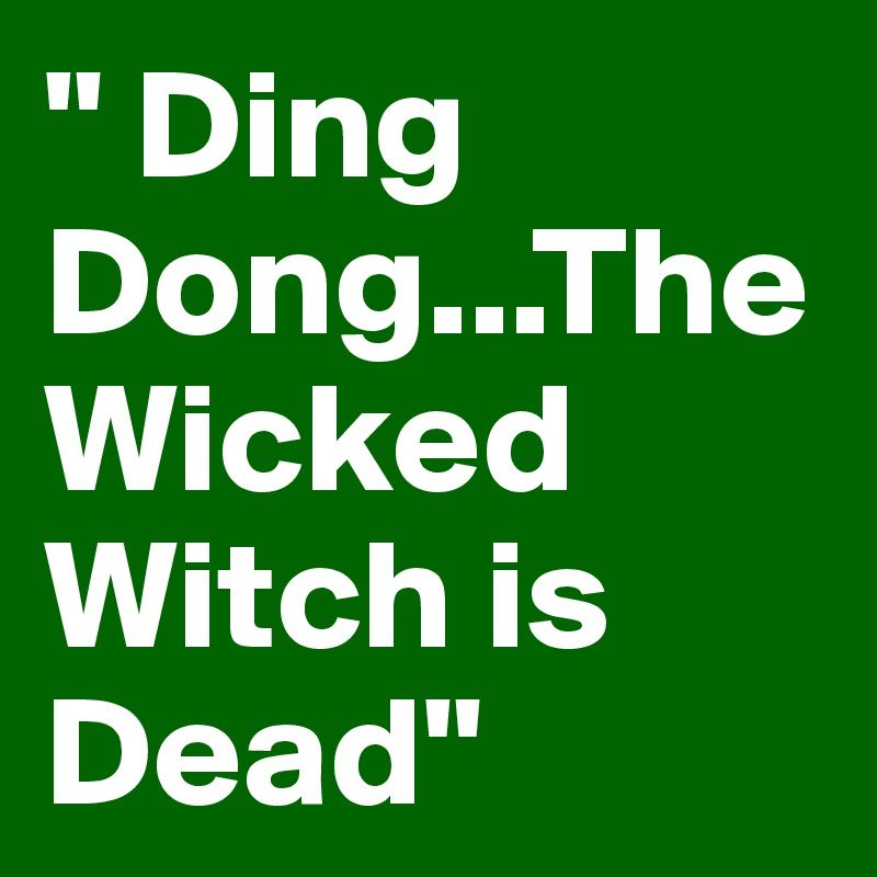 """"""" Ding Dong...The Wicked Witch is Dead"""""""