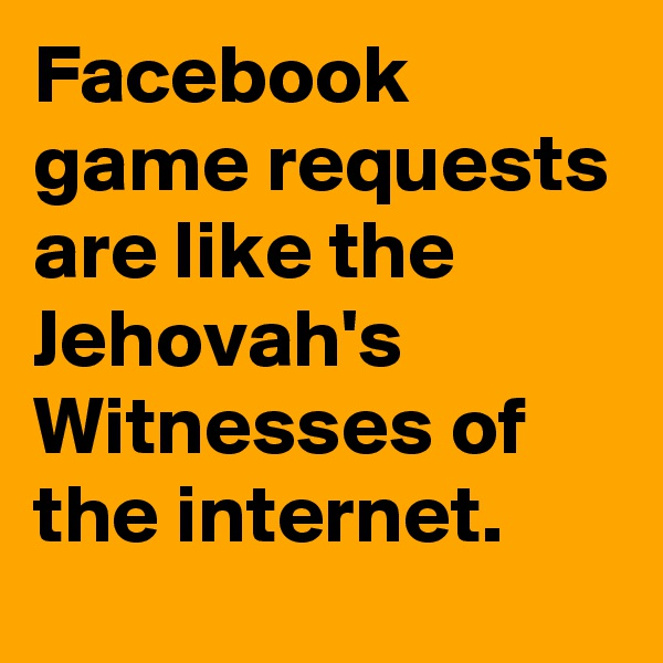 Facebook game requests are like the Jehovah's Witnesses of the internet.