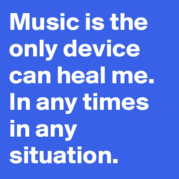 Music is the only device can heal me. In any times in any situation.