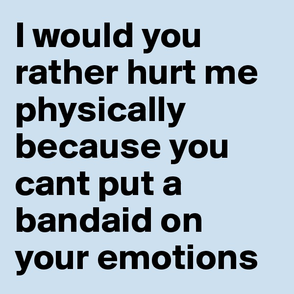 I would you rather hurt me physically because you cant put a bandaid on your emotions