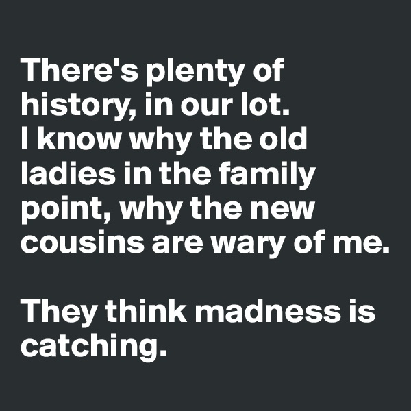 There's plenty of history, in our lot.  I know why the old ladies in the family point, why the new cousins are wary of me.   They think madness is catching.