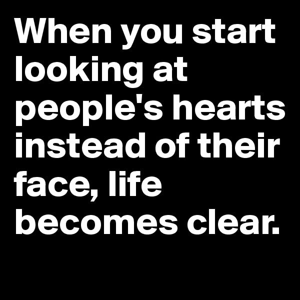When you start looking at people's hearts instead of their face, life becomes clear.