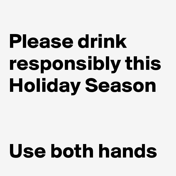Please drink responsibly this Holiday Season   Use both hands