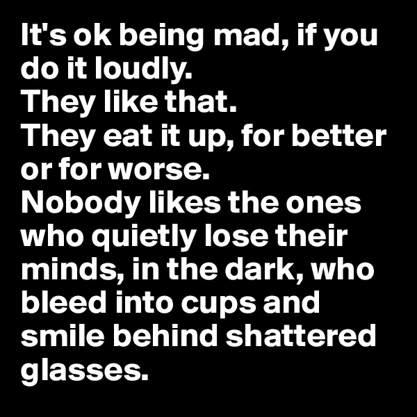 It's ok being mad, if you do it loudly.  They like that.  They eat it up, for better or for worse. Nobody likes the ones who quietly lose their minds, in the dark, who bleed into cups and smile behind shattered glasses.