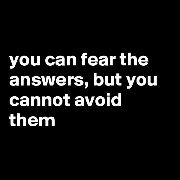 you can fear the answers, but you cannot avoid them