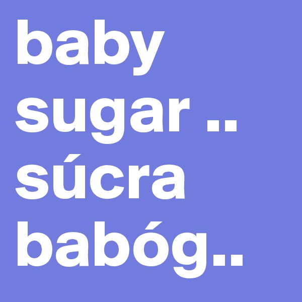 baby sugar .. súcra babóg..