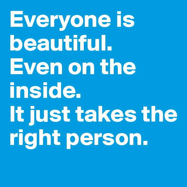 Everyone is  beautiful. Even on the inside. It just takes the right person.